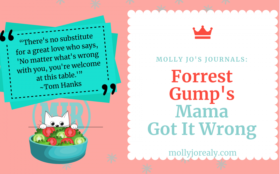 Molly Jo's Journals: Forrest Gump's Mama Got it Wrong